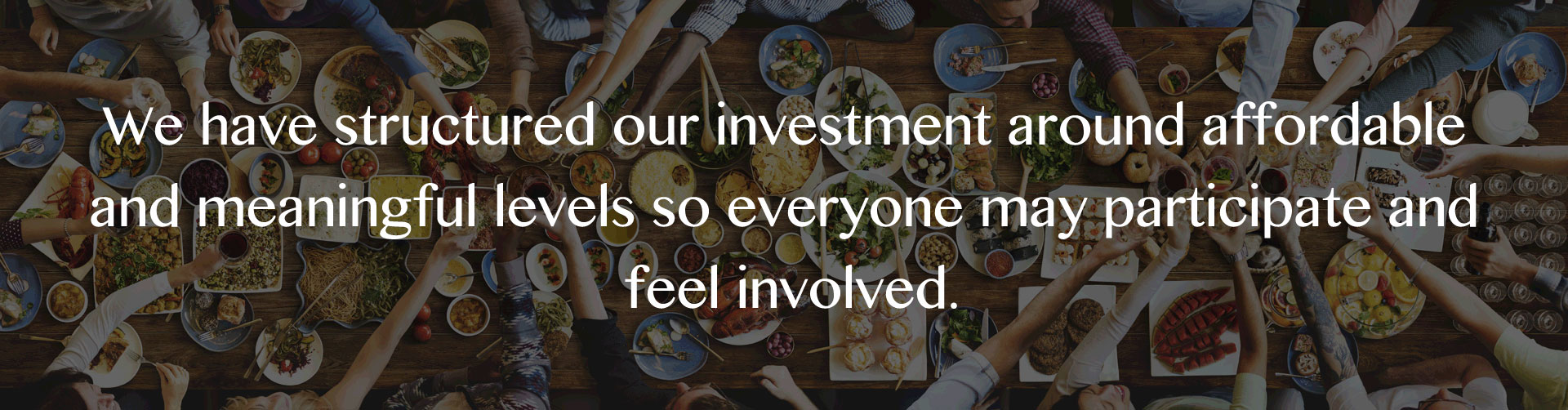 we have structured our investment around affordable and meaningful levels so everyone may participate and feel involved